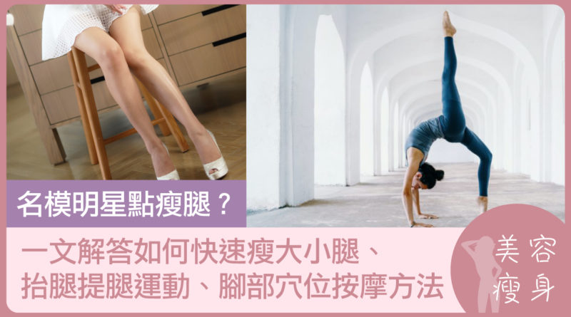 名模明星點瘦腿?一文解答如何快速瘦大小腿、抬腿提腿運動、腳部穴位按摩方法